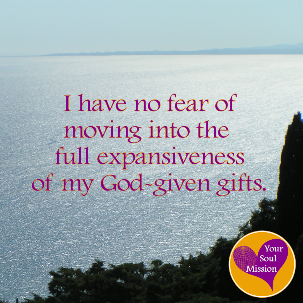 I have no fear of moving into the full expansiveness of my God-given gifts.