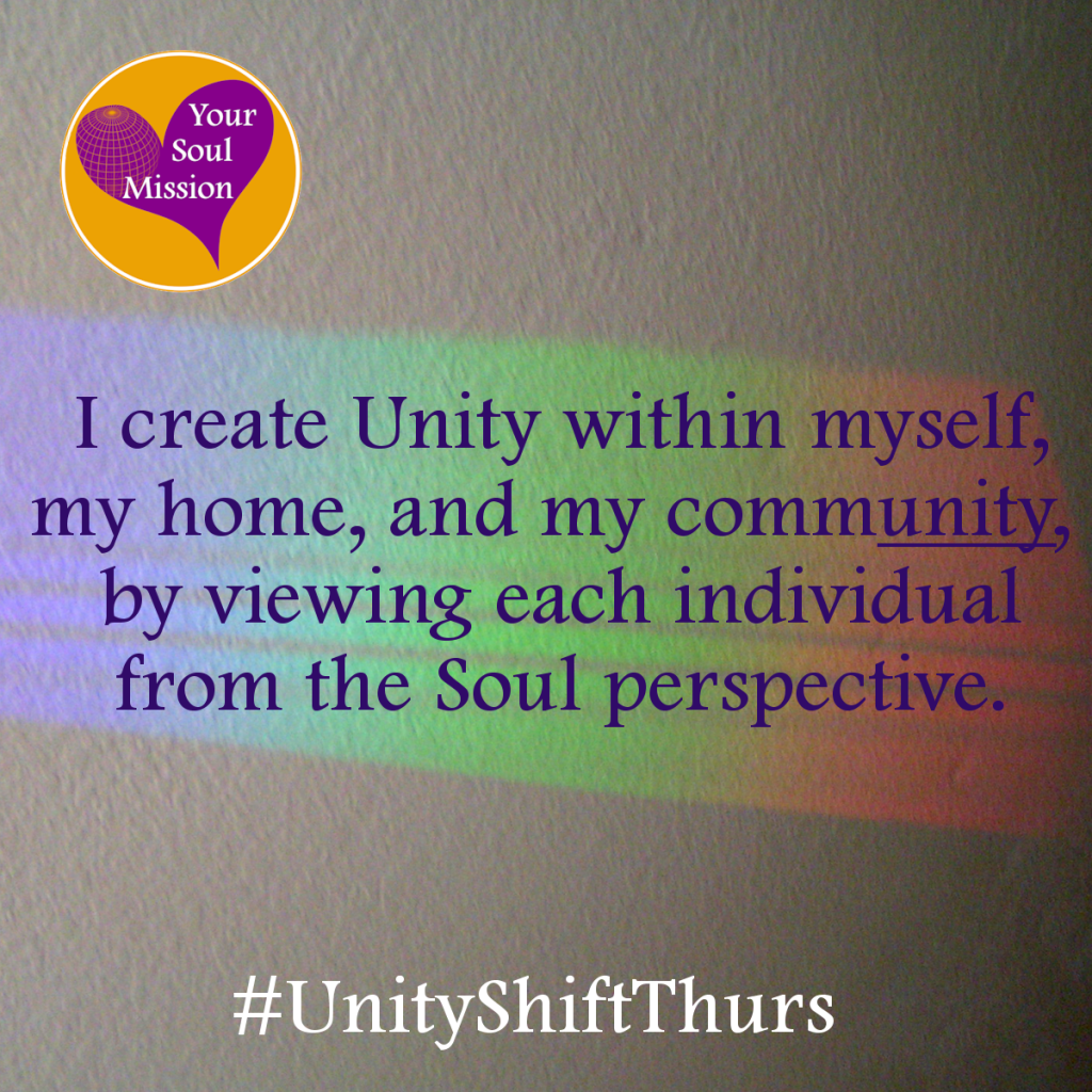 I create unity within myself, my home, and my community by viewing each individual from the Soul perspective.